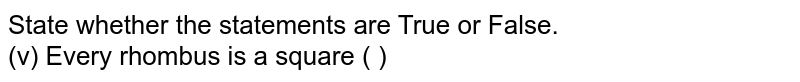 State whether the statements are True or False. <br> (v) Every rhombus is a square ( )