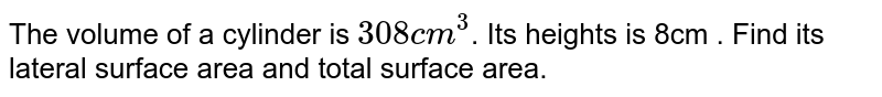 The volume of a cylinder is `308 cm ^(3) `. Its heights is 8cm . Find its lateral surface area and total surface area.