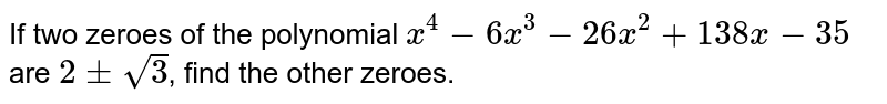 If two zeroes of the polynomial `x^(4)-6x^(3)-26x^(2)+138x-35` are `2pmsqrt(3)`, find the other zeroes.