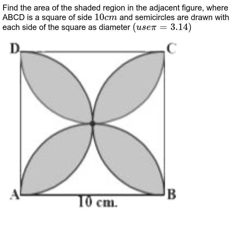 """Find the area of the shaded region in the adjacent figure, where ABCD is a square of side `10cm` and semicircles are drawn with each side of the square as diameter `(usepi=3.14)` <br> <img src=""""https://d10lpgp6xz60nq.cloudfront.net/physics_images/NCERT_TEL_MAT_X_C09_E03_004_Q01.png"""" width=""""80%"""">"""