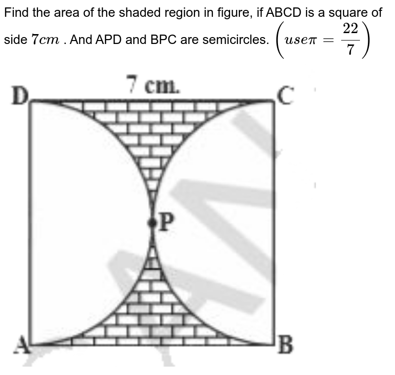 """Find the area of the shaded region in figure, if ABCD is a square of side `7cm` . And APD and BPC are semicircles. `(usepi=(22)/(7))` <br> <img src=""""https://d10lpgp6xz60nq.cloudfront.net/physics_images/NCERT_TEL_MAT_X_C09_E03_005_Q01.png"""" width=""""80%"""">"""