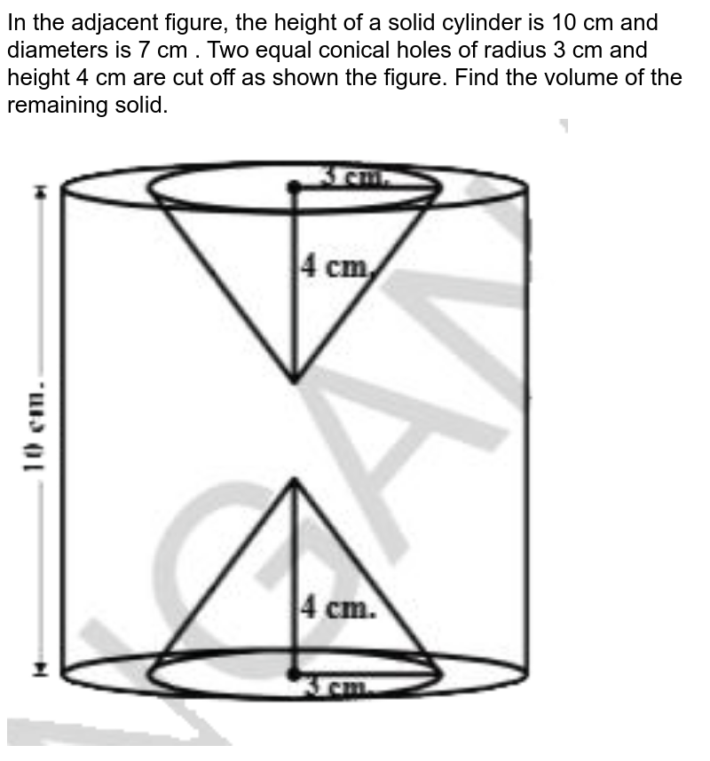 """In the adjacent figure, the height of a solid cylinder is 10 cm and diameters is 7 cm . Two equal conical holes of radius 3 cm  and height 4 cm are cut off as shown the figure. Find the volume of the remaining solid. <br> <img src=""""https://d10lpgp6xz60nq.cloudfront.net/physics_images/NCERT_TEL_MAT_X_C10_E03_005_Q01.png"""" width=""""80%"""">"""