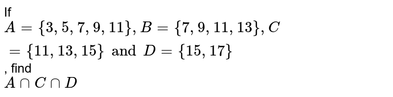 If `A = { 3, 5, 7, 9, 11 }, B = {7, 9, 11, 13}, C = {11, 13, 15} and D = {15, 17}`, find <br> `A ∩ C ∩ D`