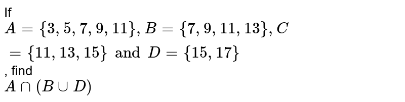 If `A = { 3, 5, 7, 9, 11 }, B = {7, 9, 11, 13}, C = {11, 13, 15} and D = {15, 17}`, find <br> `A ∩ (B ∪ D)`