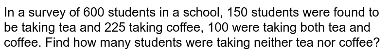 In a survey of 600 students in a school, 150 students were found to be taking tea and 225 taking coffee, 100 were taking both tea and coffee. Find how many students were taking neither tea nor coffee?