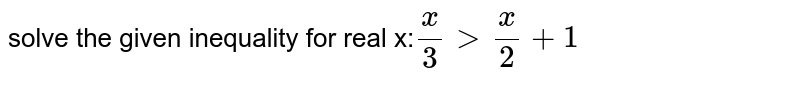 solve the given inequality for real x:`(x)/(3) gt (x)/(2) +1`