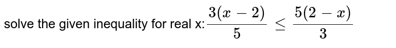 solve the given inequality for real x:`(3(x-2))/( 5) le (5(2-x))/(3)`