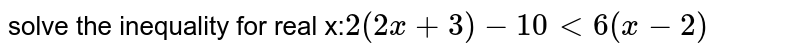 solve the inequality for real x:`2(2x+3) -10 lt 6 (x-2)`