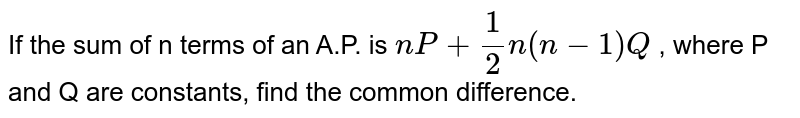 If the sum of n terms of an A.P. is  `nP+1/2n(n-1)Q` , where P and Q are constants, find the common difference.
