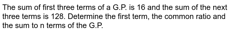 The sum of first three terms of a G.P. is 16 and the sum of the next three terms is 128. Determine the first term, the common ratio and the sum to n terms of the G.P.