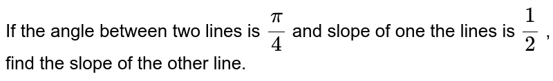 If the angle between two lines is `pi/4` and slope of one the lines is `1/2` , find the slope of the other line.