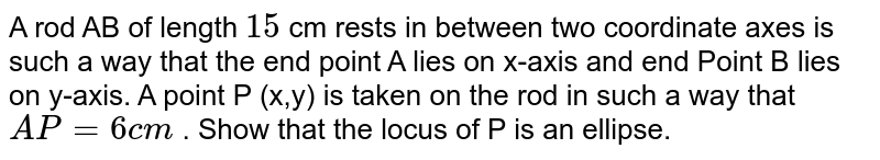 A rod AB of length `15` cm rests in between two coordinate axes is such a way that the end point A lies on x-axis and end Point B lies on y-axis. A point P (x,y) is taken on the rod in such a way that `AP=6cm` . Show that the locus of P is an ellipse.