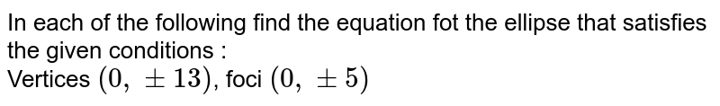 In each of the following  find the equation fot the ellipse that satisfies the given conditions :  <br> Vertices `(0,+-13)`, foci `(0,+-5)`