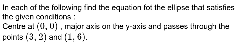 In each of the following  find the equation fot the ellipse that satisfies the given conditions :  <br> Centre at `(0,0)` , major axis on the y-axis and passes through the points `(3,2)` and `(1,6)`.