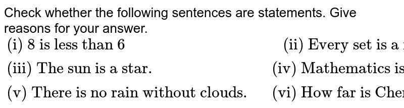 """Check whether the following sentences are statements. Give reasons for your answer. <br> `{:(""""(i) 8 is less than 6"""","""" (ii) Every set is a finite set. """"),(""""(iii) The sun is a star. """",""""(iv) Mathematics is fun. """"),(""""(v) There is no rain without clouds. """",""""(vi) How far is Chennai from here?""""):}`"""