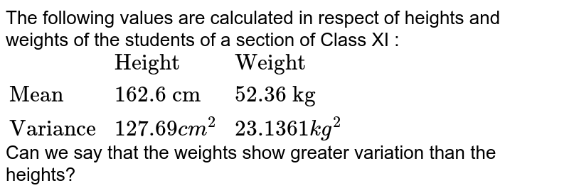 """The following values are calculated in respect of heights and weights of the students of a section of Class XI : <br> `{:(,""""Height"""",""""Weight""""),(""""Mean"""",""""162.6 cm"""",""""52.36 kg""""),(""""Variance"""",127.69cm^(2),23.1361kg^(2)):}` <br> Can we say that the weights show greater variation than the heights?"""