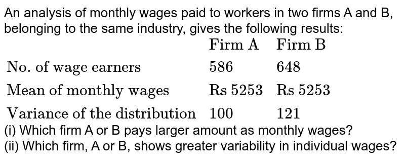 """An analysis of monthly wages paid to workers in two firms A and B, belonging to the same industry, gives the following results: <br> `{:(,""""Firm A"""",""""Firm B""""),(""""No. of wage earners"""",586,648),(""""Mean of monthly wages"""",""""Rs 5253"""",""""Rs 5253""""),(""""Variance of the distribution"""",100,121):}` <br> (i) Which firm A or B pays larger amount as monthly wages? <br> (ii) Which firm, A or B, shows greater variability in individual wages?"""