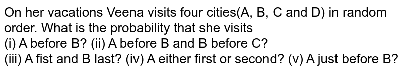 On her vacations Veena visits four cities(A, B, C and D) in  random order. What is the probability that she visits <br> (i) A before B? (ii) A before B and B before C? <br> (iii) A fist and B last? (iv) A either first or second? (v) A just before B?