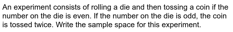 An experiment consists of rolling a die and then tossing a coin if the number on the die is even. If the number on the die is odd, the coin is tossed twice. Write the sample space for this experiment.