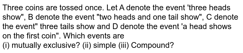 """Three coins are tossed once. Let A denote the event 'three heads show"""", B denote the event """"two heads and one tail show"""", C denote the event"""" three tails show and D denote the event 'a head shows on the first coin"""". Which events are <br> (i) mutually exclusive? (ii) simple (iii) Compound?"""