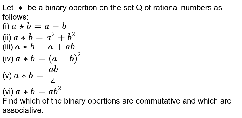 Let `**` be a binary opertion on the set Q of rational numbers as follows: <br> (i) ` a ***b =a -b` <br> (ii) `a ** b =a^(2) + b ^(2)` <br> (iii) ` a **b =a + ab` <br> (iv) ` a ** b = (a-b) ^(2)` <br> (v) `a **b = (ab)/(4)` <br> (vi) `a **b =ab ^(2)`  <br> Find which of the binary opertions are commutative and which are associative.