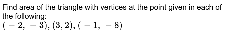 Find area of the triangle with vertices at the point given in each of the following: <br> `( -2,-3) , (3,2) ,( -1,-8) `