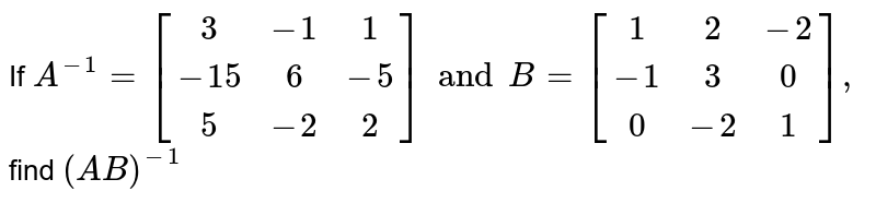 If `A^(-1) ={:[( 3,-1,1),(-15,6,-5),(5,-2,2) ]:}and B= {:[( 1,2,-2),( -1,3,0),( 0,-2,1) ]:} , ` find `(AB) ^(-1) `