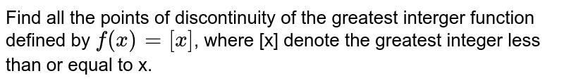 Find all the points of discontinuity of the greatest interger function defined by `f(x)= [x]`, where [x] denote the greatest integer less than or equal to x.