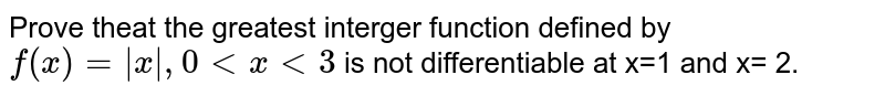 Prove theat the greatest interger function defined by `f(x)= |x|, 0 lt x lt 3` is not differentiable at x=1 and x= 2.