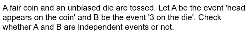 A fair coin and an unbiased die are tossed. Let A be the event 'head appears on the coin' and B be the event '3 on the die'. Check whether A and B are independent events or not.