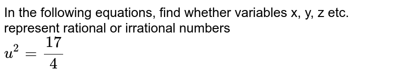 In the following equations, find whether variables x, y, z etc. represent rational or irrational numbers <br> `u^(2)=(17)/(4)`
