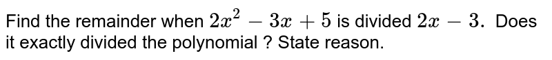Find the remainder when `2x ^(2) - 3x + 5` is divided `2x-3.` Does it exactly divided the polynomial ? State reason.