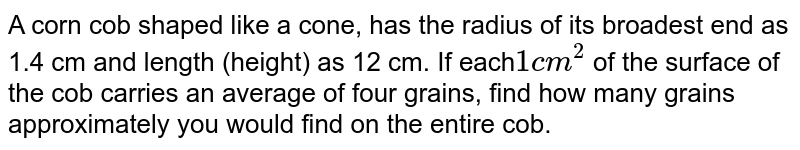A corn cob  shaped like a cone, has the radius of its broadest end as 1.4 cm and length (height) as 12 cm. If each` 1cm^(2)` of the surface of the cob carries an average of four grains, find how many grains approximately you would find on the entire cob.