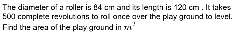 The diameter of a rollar is 84 cm and its length is 120 cm . It takes 500 complete revolutions to roll once over the play ground to leval. Find the area of the play ground in ` m^(2) `
