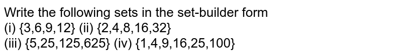 Write the following sets in the set-builder form <br> (i) {3,6,9,12} (ii) {2,4,8,16,32} <br> (iii) {5,25,125,625} (iv) {1,4,9,16,25,100}
