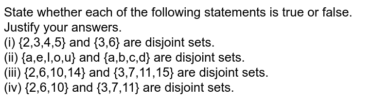 State whether each of the following statements is true or false. Justify your answers. <br> (i) {2,3,4,5} and {3,6} are disjoint sets. <br> (ii) {a,e,I,o,u} and {a,b,c,d} are disjoint sets. <br> (iii) {2,6,10,14} and {3,7,11,15} are disjoint sets. <br> (iv) {2,6,10} and {3,7,11} are disjoint sets.