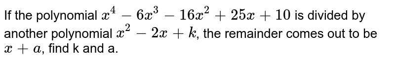If the polynomial `x^(4)-6x^(3)-16x^(2)+25x+10` is divided by another polynomial `x^(2)-2x+k`, the remainder comes out to be `x+a`, find k and a.