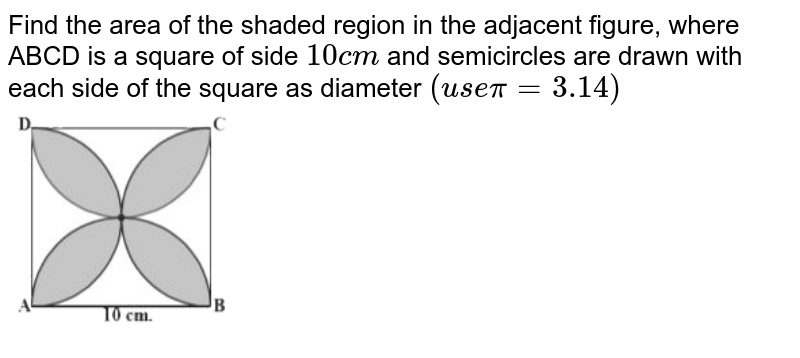 """Find the area of the shaded region in the adjacent figure, where ABCD is a square of side `10cm` and semicircles are drawn with each side of the square as diameter `(usepi=3.14)` <br> <img src=""""https://d10lpgp6xz60nq.cloudfront.net/physics_images/NCERT_BEN_MAT_X_C09_E03_004_Q01.png"""" width=""""80%"""">"""
