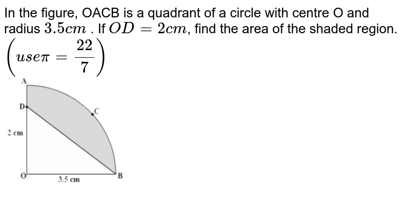 """In the figure, OACB is a quadrant of a circle with centre O and radius `3.5cm` . If `OD=2cm`, find the area of the shaded region. `(usepi=(22)/(7))` <br> <img src=""""https://d10lpgp6xz60nq.cloudfront.net/physics_images/NCERT_BEN_MAT_X_C09_E03_006_Q01.png"""" width=""""80%"""">"""