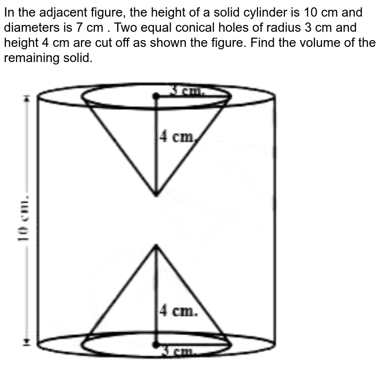 """In the adjacent figure, the height of a solid cylinder is 10 cm and diameters is 7 cm . Two equal conical holes of radius 3 cm  and height 4 cm are cut off as shown the figure. Find the volume of the remaining solid. <br> <img src=""""https://d10lpgp6xz60nq.cloudfront.net/physics_images/NCERT_BEN_MAT_X_C10_E03_005_Q01.png"""" width=""""80%"""">"""