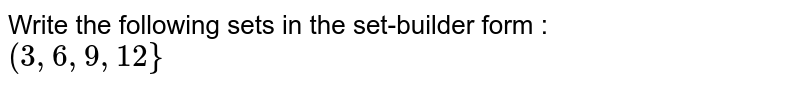 Write the following sets in the set-builder form : <br> `(3, 6, 9, 12}`