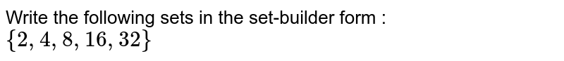 Write the following sets in the set-builder form : <br> `{2,4,8,16,32}`