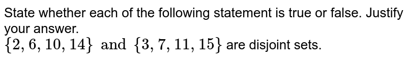 State whether each of the following statement is true or false. Justify your answer. <br> `{ 2, 6, 10, 14 } and { 3, 7, 11, 15}` are disjoint sets.