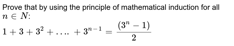Prove that  by using the principle of mathematical induction for all `n in N`: <br>  `1+ 3+ 3^(2)+ …. + 3^(n-1)= ((3^(n)-1))/(2)`