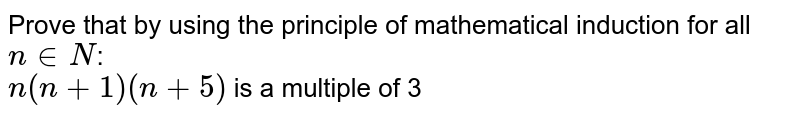 Prove that  by using the principle of mathematical induction for all `n in N`: <br>  `n(n+1)(n+5)` is a multiple of 3
