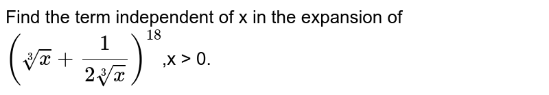 Find the term independent of x in the expansion of `(root(3)(x)+1/2root(3)(x))^18`,x > 0.