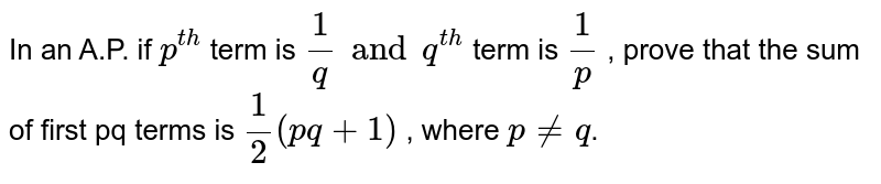 In an A.P. if `p^(th)` term is `1/q and q^(th)` term is `1/p` , prove that the sum of first pq terms is `1/2(pq+1)` , where `p ne q`.