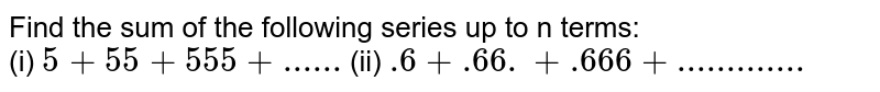 Find the sum of the following series up to n terms: <br> (i) `5+55+555+......` (ii) `.6+.66.+.666+.............`