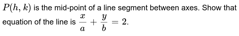 `P( h, k)`  is the mid-point of a line segment between axes. Show that equation of the line is `x/a + y/b = 2`.
