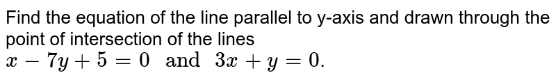 """Find the equation of the line parallel to y-axis and drawn through the point of intersection of the lines `x - 7y + 5 = 0 """" and """" 3x + y = 0 `."""
